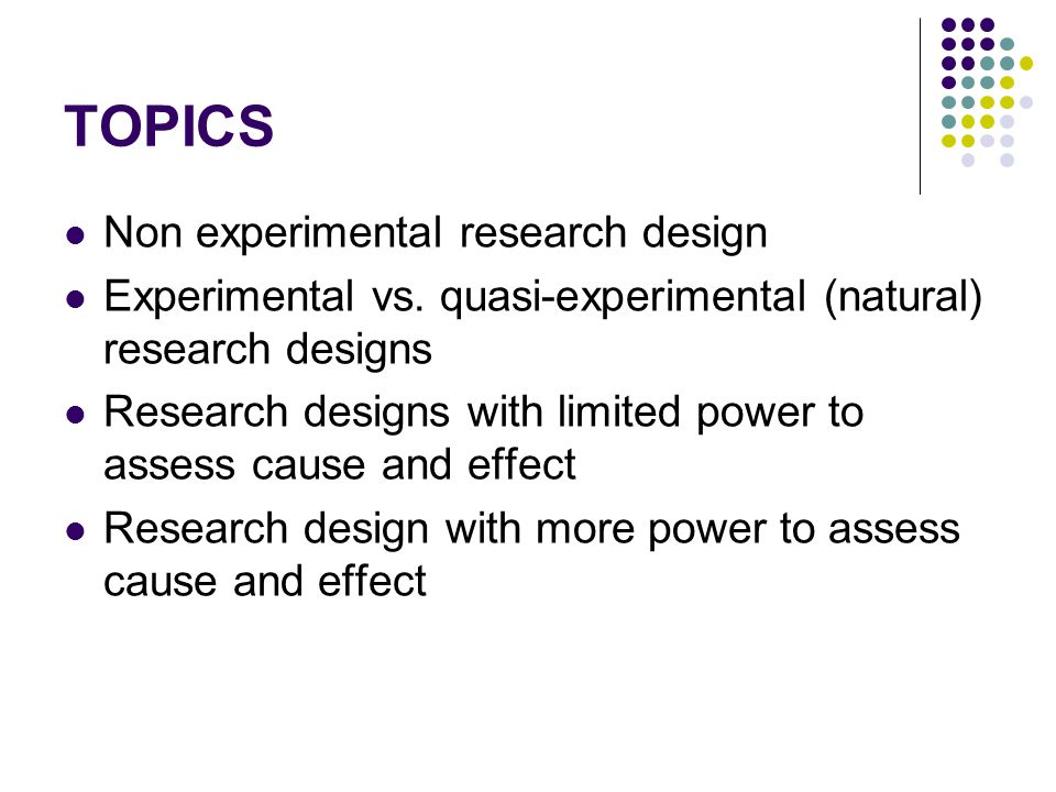 TOPICS Non experimental research design Experimental vs. quasi-experimental (natural) research designs Research designs with limited power to assess c