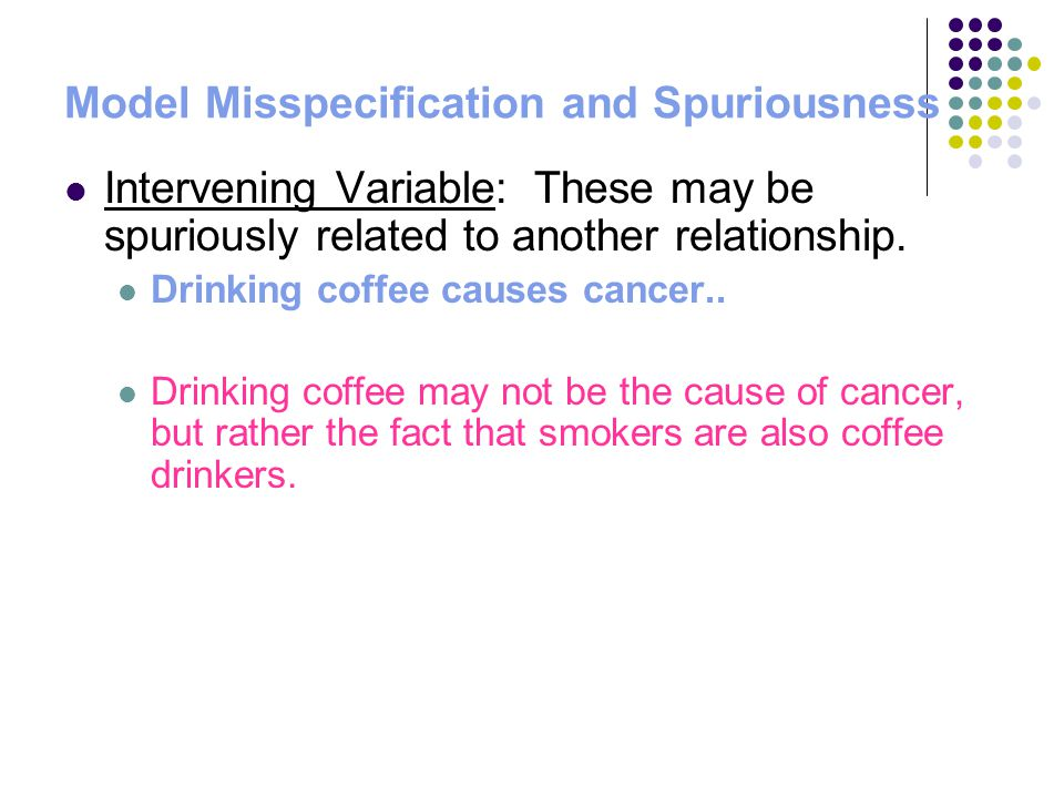 Model Misspecification and Spuriousness Intervening Variable: These may be spuriously related to another relationship. Drinking coffee causes cancer..
