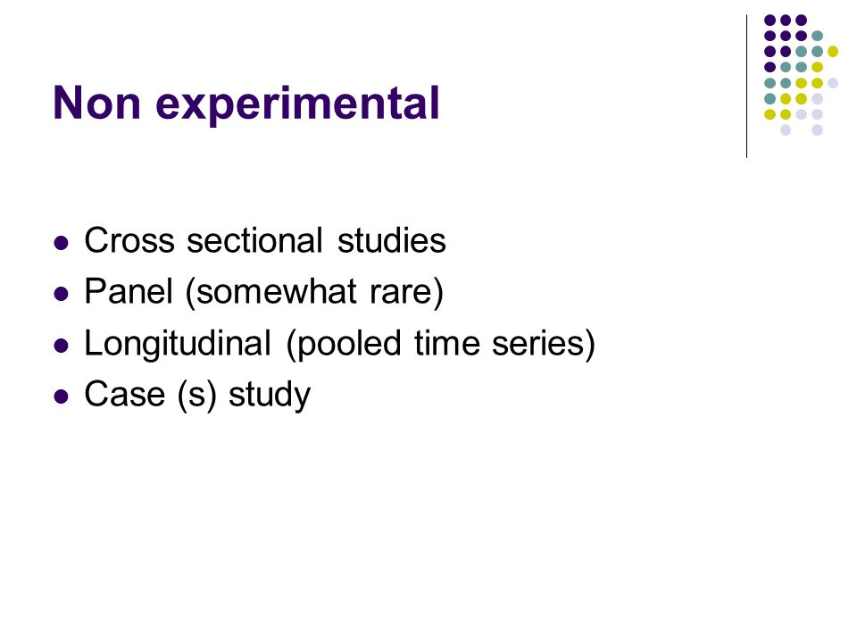 Non experimental Cross sectional studies Panel (somewhat rare) Longitudinal (pooled time series) Case (s) study