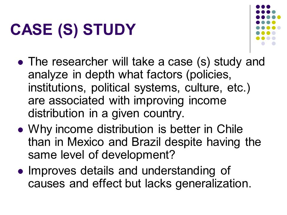 CASE (S) STUDY The researcher will take a case (s) study and analyze in depth what factors (policies, institutions, political systems, culture, etc.)