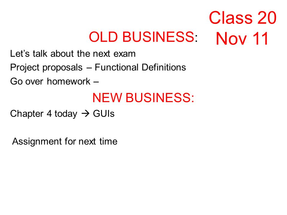 OLD BUSINESS : Lets talk about the next exam Project proposals – Functional Definitions Go over homework – NEW BUSINESS: Chapter 4 today GUIs Assignment for next time Class 20 Nov 11