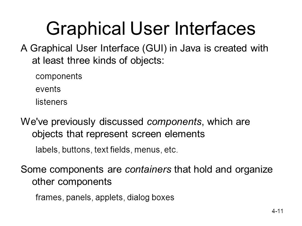 4-11 Graphical User Interfaces A Graphical User Interface (GUI) in Java is created with at least three kinds of objects: components events listeners W