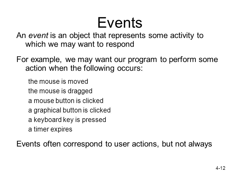 4-12 Events An event is an object that represents some activity to which we may want to respond For example, we may want our program to perform some action when the following occurs: the mouse is moved the mouse is dragged a mouse button is clicked a graphical button is clicked a keyboard key is pressed a timer expires Events often correspond to user actions, but not always