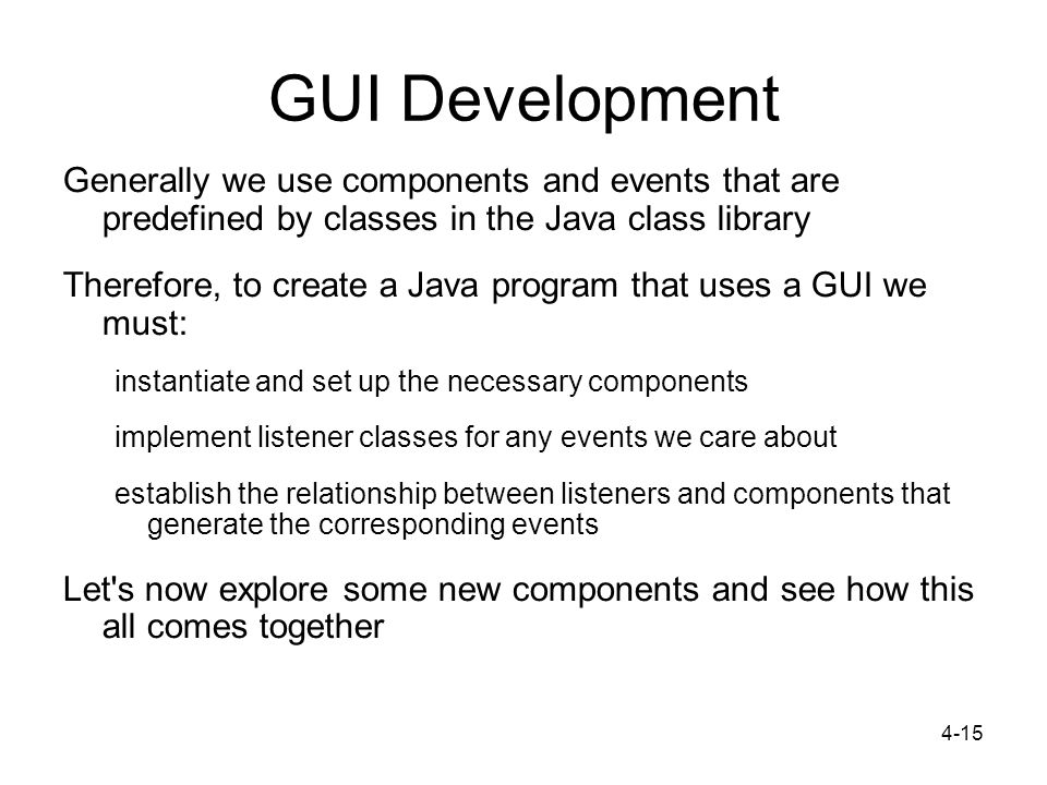4-15 GUI Development Generally we use components and events that are predefined by classes in the Java class library Therefore, to create a Java program that uses a GUI we must: instantiate and set up the necessary components implement listener classes for any events we care about establish the relationship between listeners and components that generate the corresponding events Let s now explore some new components and see how this all comes together
