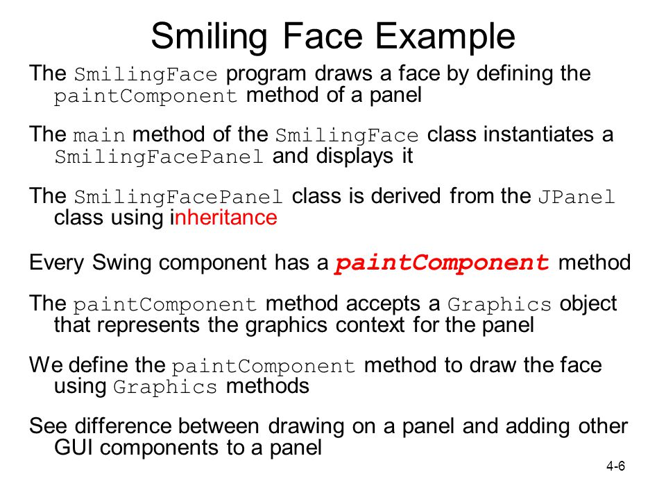 4-6 Smiling Face Example The SmilingFace program draws a face by defining the paintComponent method of a panel The main method of the SmilingFace class instantiates a SmilingFacePanel and displays it The SmilingFacePanel class is derived from the JPanel class using inheritance Every Swing component has a paintComponent method The paintComponent method accepts a Graphics object that represents the graphics context for the panel We define the paintComponent method to draw the face using Graphics methods See difference between drawing on a panel and adding other GUI components to a panel