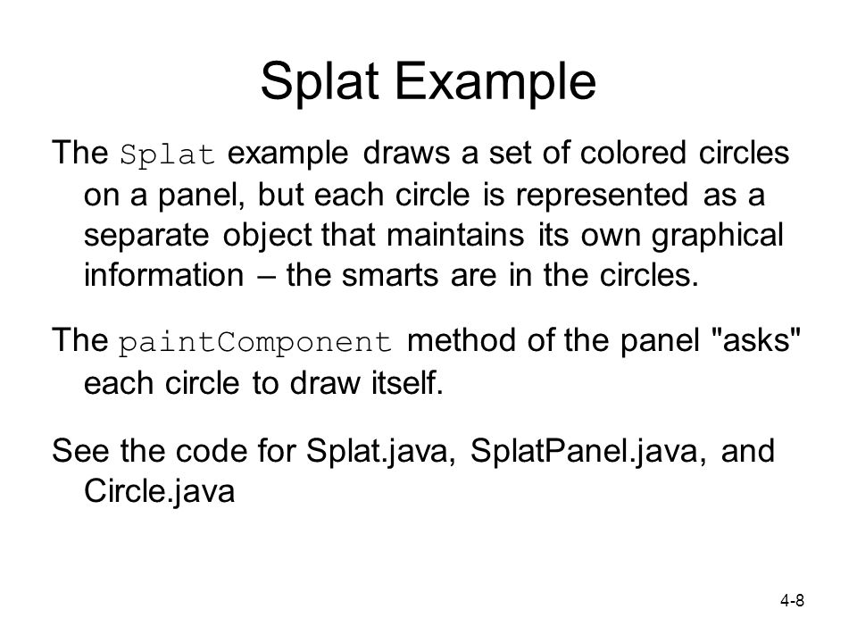 4-9 import javax.swing.*; public class Splat { public static void main (String[] args) { JFrame frame = new JFrame ( Splat ); frame.getContentPane().add(new SplatPanel()); } Splat Example (Note – code is missing) public class Circle { private int diameter, x, y; private Color color; // Constructor public Circle (int size, Color shade, int upperX, int upperY) { diameter = size; color = shade; x = upperX; y = upperY; } public class SplatPanel extends JPanel { private Circle circle1, circle2, circle3, circle4, circle5; public SplatPanel() { // Constructor circle1 = new Circle (30, Color.red, 70, 35); setPreferredSize (new Dimension(300, 200)); setBackground (Color.black); } public void paintComponent (Graphics page){ super.paintComponent(page); circle1.draw(page); } // This is part of Circle.java public void draw (Graphics page) { page.setColor (color); page.fillOval (x, y, diameter, diameter); }
