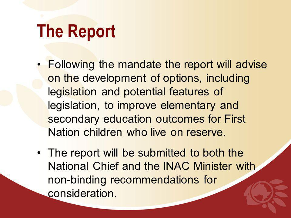 The Report Following the mandate the report will advise on the development of options, including legislation and potential features of legislation, to improve elementary and secondary education outcomes for First Nation children who live on reserve.