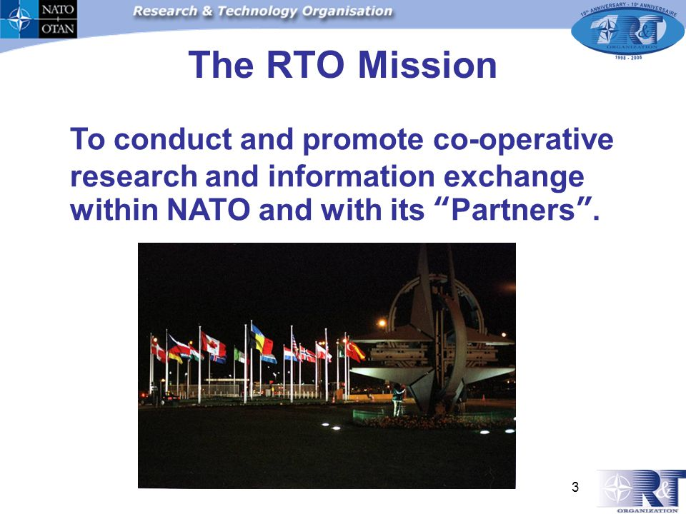3 The RTO Mission To conduct and promote co-operative research and information exchange within NATO and with its Partners.