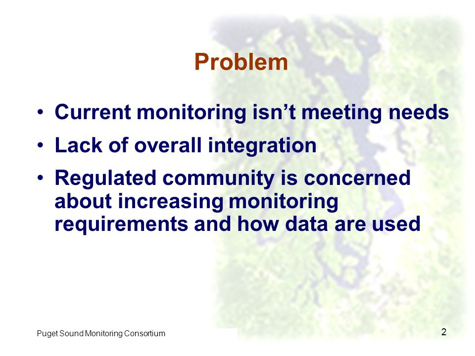 Control of Toxic Chemicals in Puget Sound Phase I 2 Problem Current monitoring isnt meeting needs Lack of overall integration Regulated community is concerned about increasing monitoring requirements and how data are used Puget Sound Monitoring Consortium