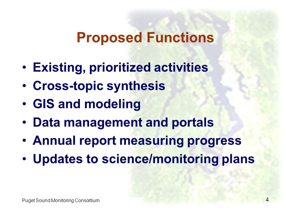 Control of Toxic Chemicals in Puget Sound Phase I 4 Proposed Functions Existing, prioritized activities Cross-topic synthesis GIS and modeling Data management and portals Annual report measuring progress Updates to science/monitoring plans Puget Sound Monitoring Consortium