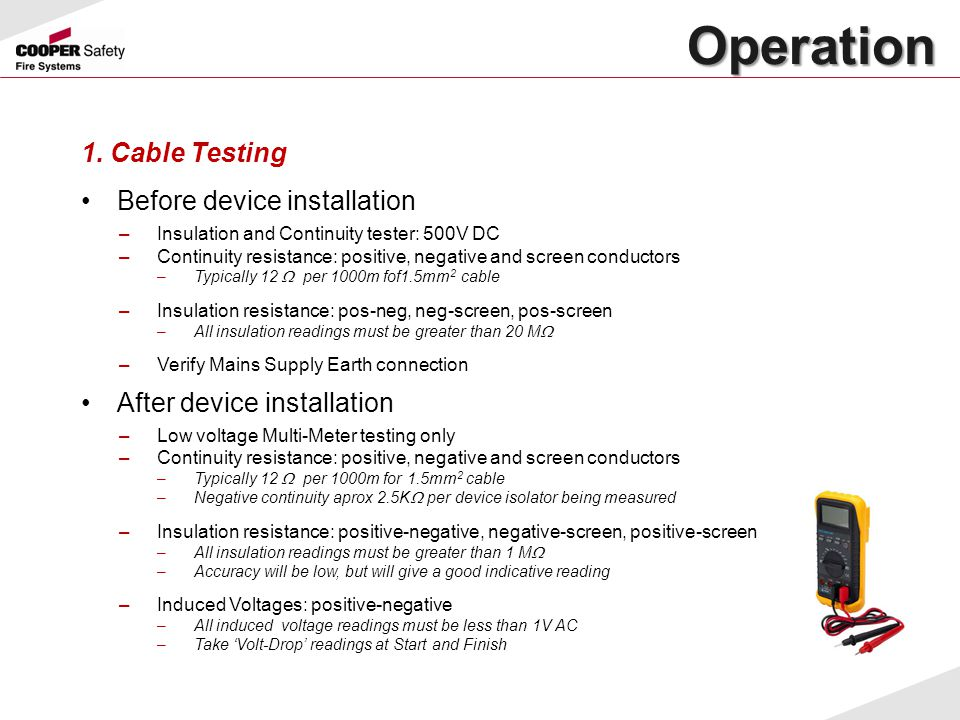 Operation Operation 1. Cable Testing Before device installation –Insulation and Continuity tester: 500V DC –Continuity resistance: positive, negative