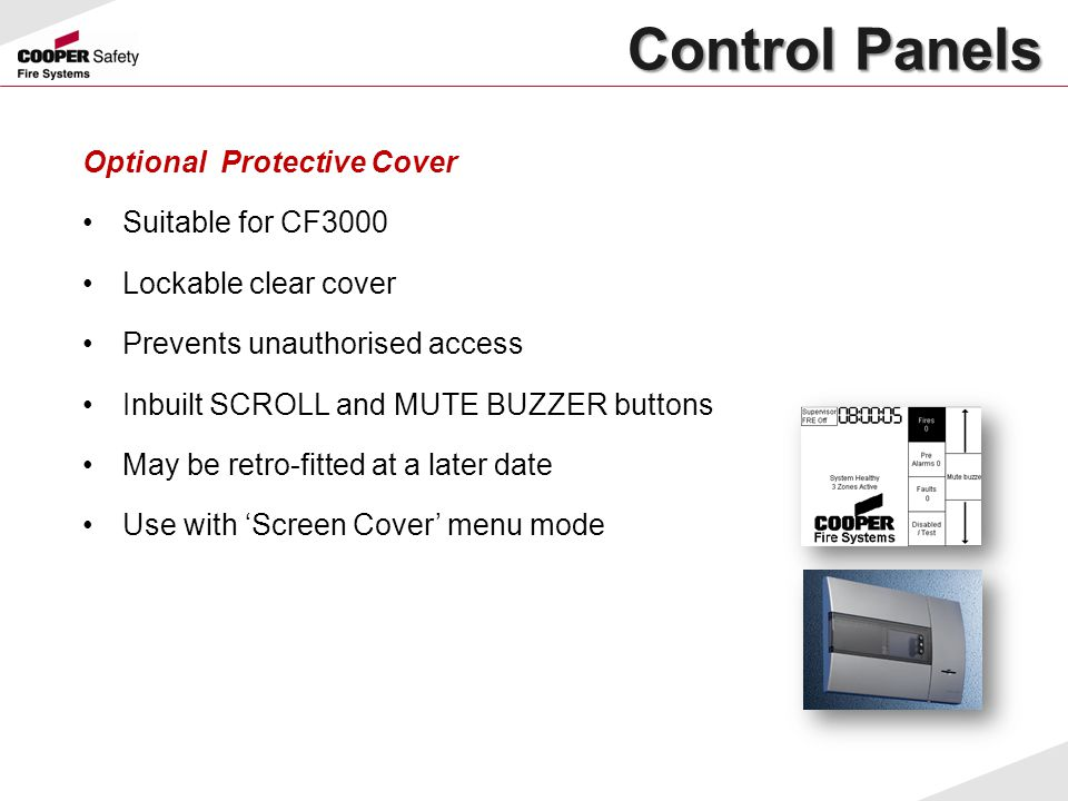 Optional Protective Cover Suitable for CF3000 Lockable clear cover Prevents unauthorised access Inbuilt SCROLL and MUTE BUZZER buttons May be retro-fi