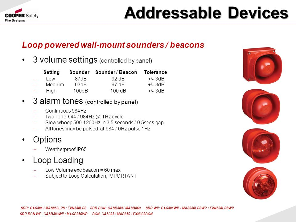 Loop powered wall-mount sounders / beacons 3 volume settings (controlled by panel) 3 alarm tones (controlled by panel) –Continuous 984Hz –Two Tone 644