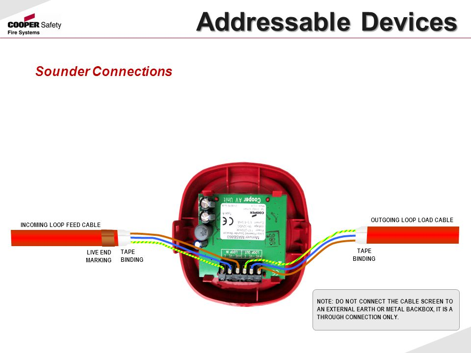 Addressable Devices Sounder Connections INCOMING LOOP FEED CABLE OUTGOING LOOP LOAD CABLE NOTE: DO NOT CONNECT THE CABLE SCREEN TO AN EXTERNAL EARTH O