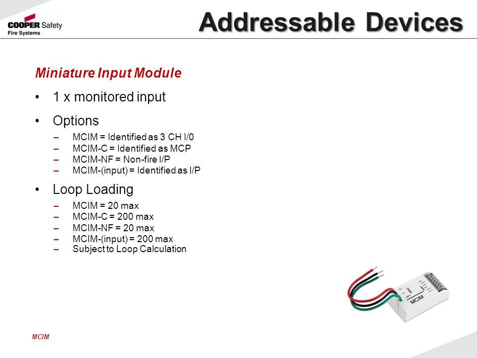 Miniature Input Module 1 x monitored input Options –MCIM = Identified as 3 CH I/0 –MCIM-C = Identified as MCP –MCIM-NF = Non-fire I/P –MCIM-(input) =