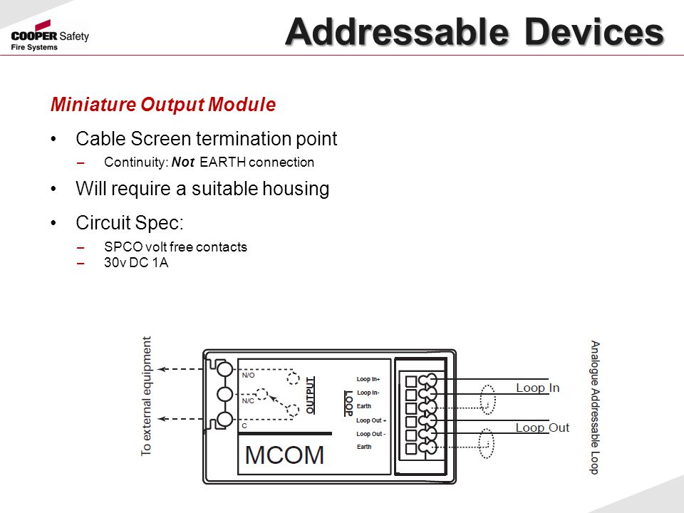 Miniature Output Module Cable Screen termination point –Continuity: Not EARTH connection Will require a suitable housing Circuit Spec: –SPCO volt free