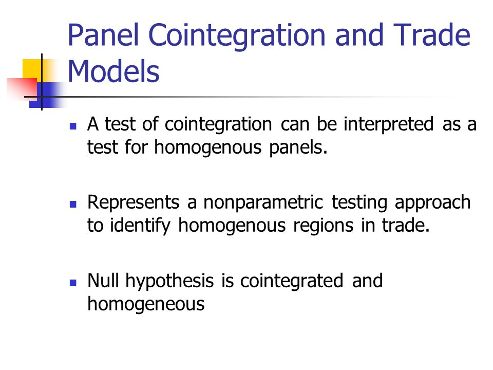 Panel Cointegration and Trade Models A test of cointegration can be interpreted as a test for homogenous panels.
