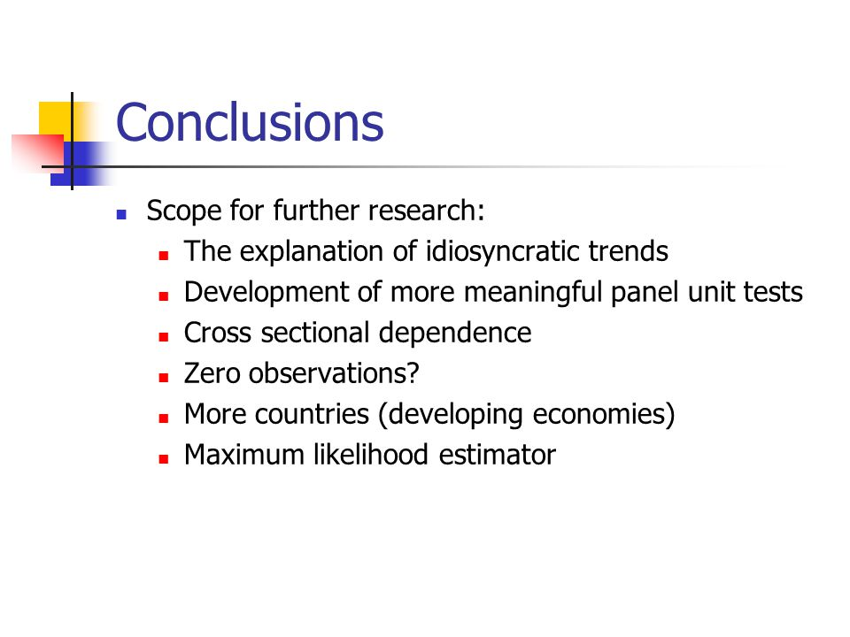 Conclusions Scope for further research: The explanation of idiosyncratic trends Development of more meaningful panel unit tests Cross sectional dependence Zero observations.