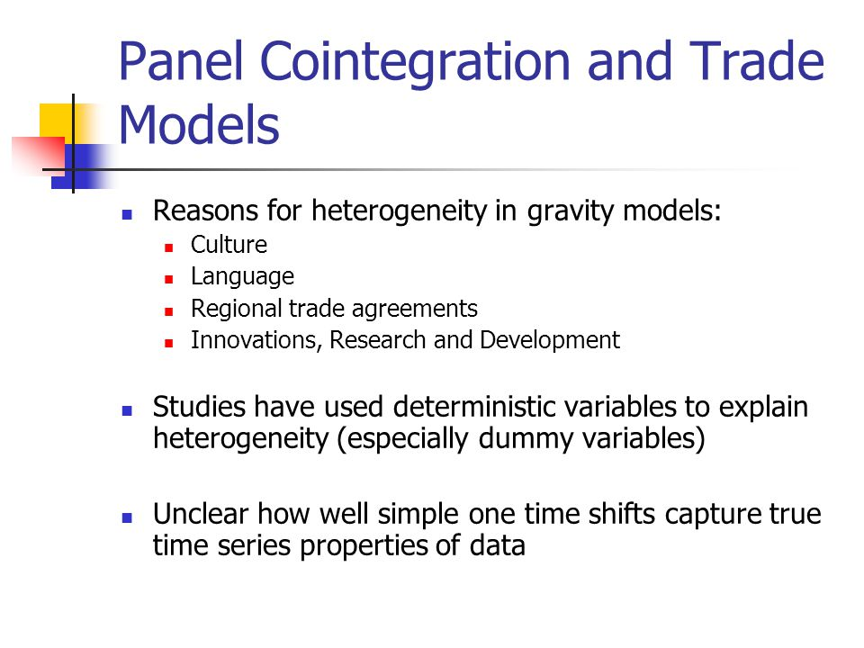 Panel Cointegration and Trade Models Reasons for heterogeneity in gravity models: Culture Language Regional trade agreements Innovations, Research and Development Studies have used deterministic variables to explain heterogeneity (especially dummy variables) Unclear how well simple one time shifts capture true time series properties of data