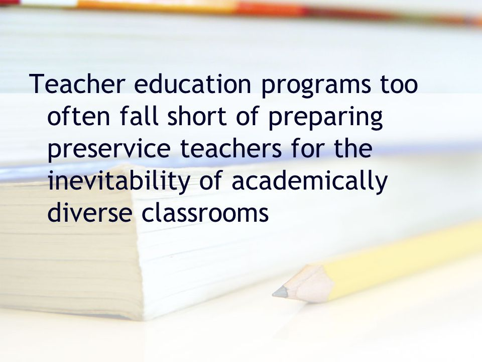 Teacher education programs too often fall short of preparing preservice teachers for the inevitability of academically diverse classrooms