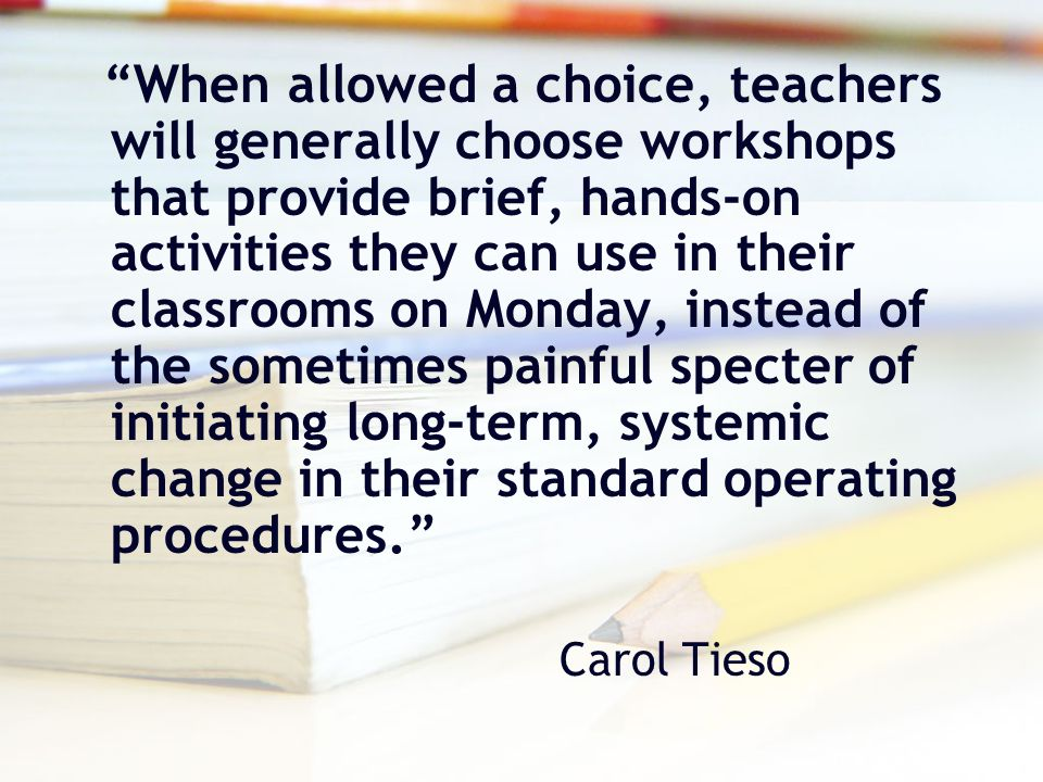 When allowed a choice, teachers will generally choose workshops that provide brief, hands-on activities they can use in their classrooms on Monday, instead of the sometimes painful specter of initiating long-term, systemic change in their standard operating procedures.