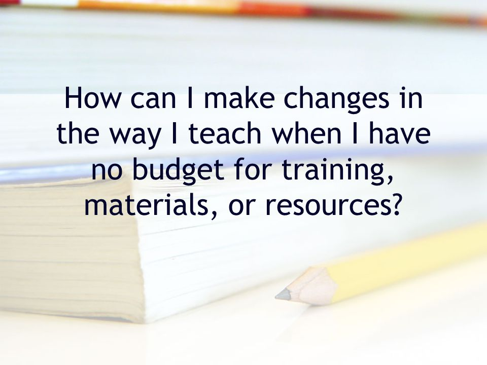 How can I make changes in the way I teach when I have no budget for training, materials, or resources