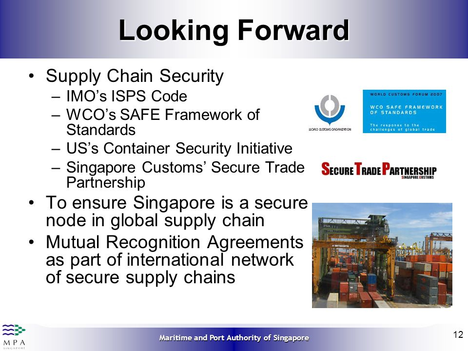 Maritime and Port Authority of Singapore 12 Looking Forward Supply Chain Security –IMOs ISPS Code –WCOs SAFE Framework of Standards –USs Container Sec