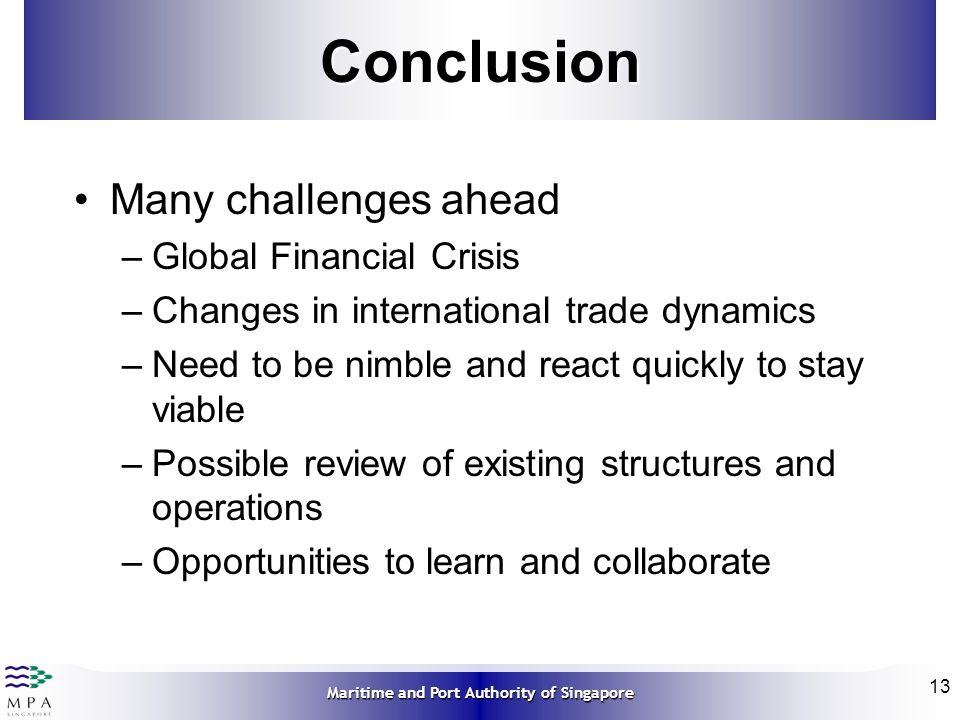 Maritime and Port Authority of Singapore 13Conclusion Many challenges ahead –Global Financial Crisis –Changes in international trade dynamics –Need to