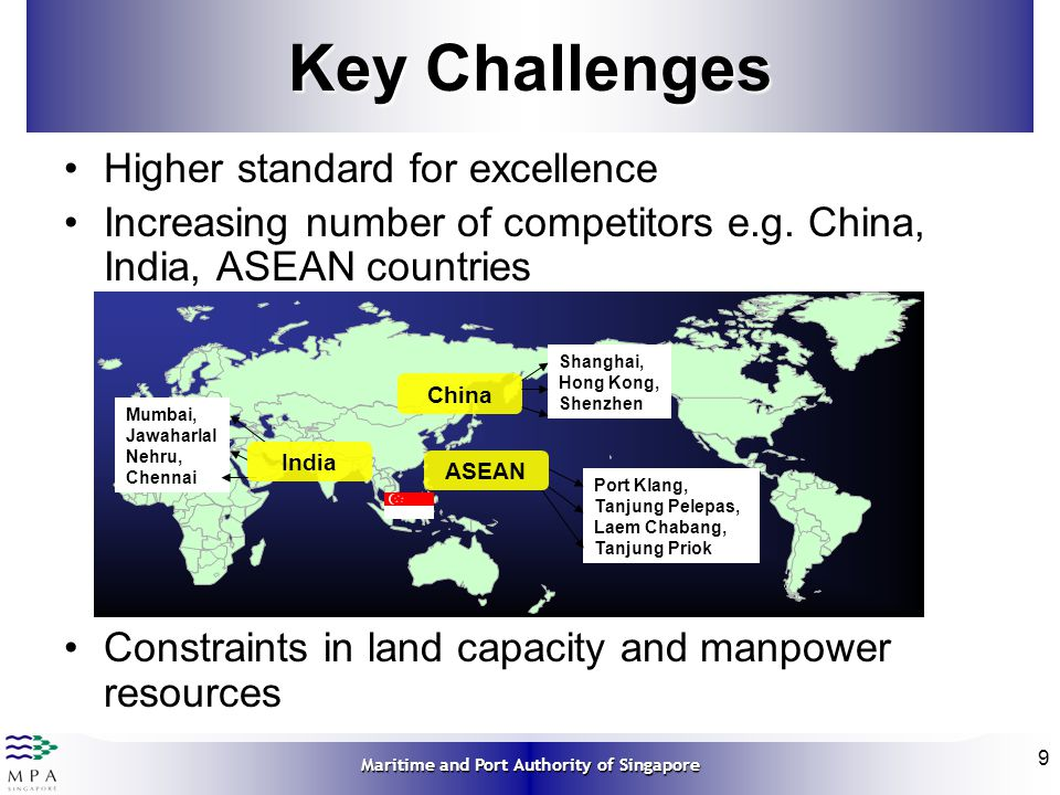 Maritime and Port Authority of Singapore 9 Key Challenges Higher standard for excellence Increasing number of competitors e.g. China, India, ASEAN cou