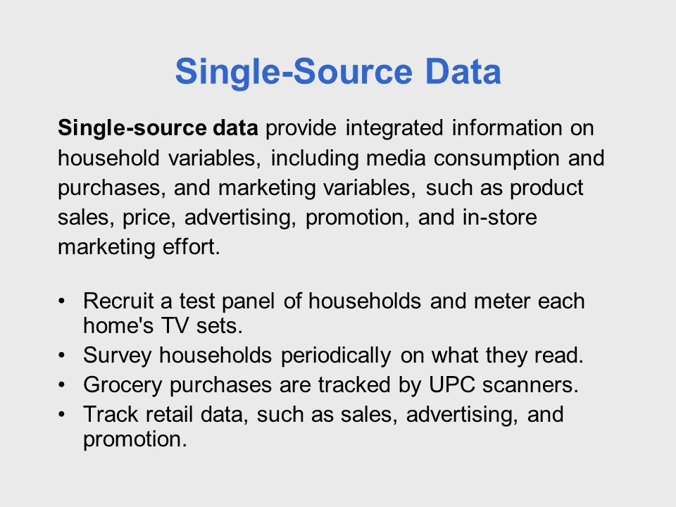 Single-Source Data Single-source data provide integrated information on household variables, including media consumption and purchases, and marketing variables, such as product sales, price, advertising, promotion, and in-store marketing effort.
