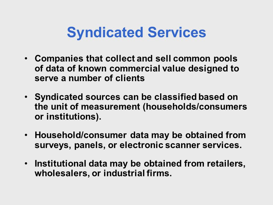 Syndicated Services Companies that collect and sell common pools of data of known commercial value designed to serve a number of clients Syndicated so