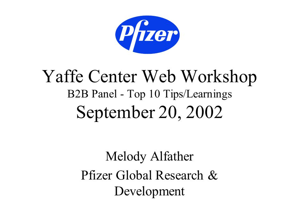 September 20, 2002Yaffe Center Web Workshop - Melody Alfather - B2B Panel 2 About Pfizer Pfizer is a large, global pharmaceutical company with divisions including finance/marketing, manufacturing, central IT, and research & development (r&d).