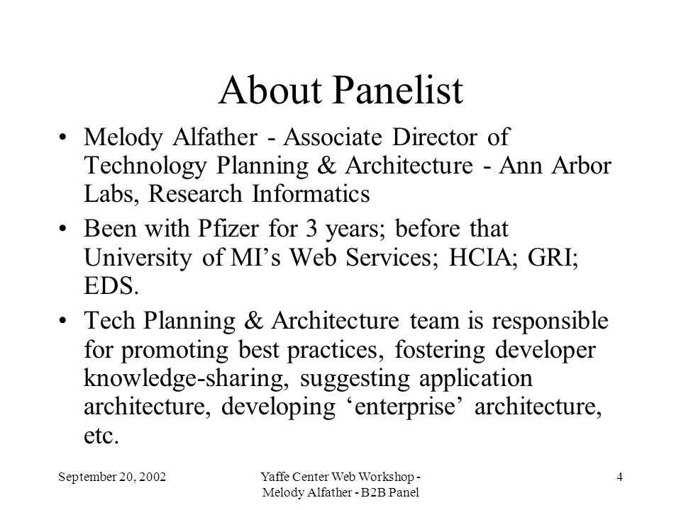 September 20, 2002Yaffe Center Web Workshop - Melody Alfather - B2B Panel 4 About Panelist Melody Alfather - Associate Director of Technology Planning & Architecture - Ann Arbor Labs, Research Informatics Been with Pfizer for 3 years; before that University of MIs Web Services; HCIA; GRI; EDS.