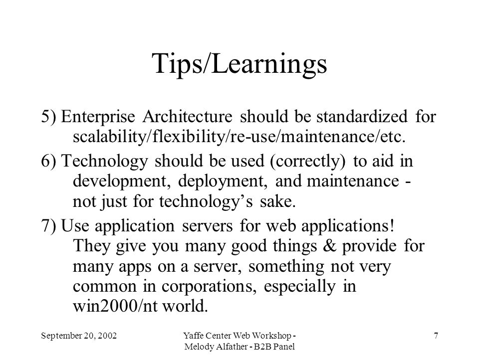September 20, 2002Yaffe Center Web Workshop - Melody Alfather - B2B Panel 8 Tips/Learnings 8) Use frameworks (like J2EE), standardized builds (like ant), patterns (like MVC, MDA, auditing, etc.) - they promote best practices & re-use & reduce software maintenance costs.