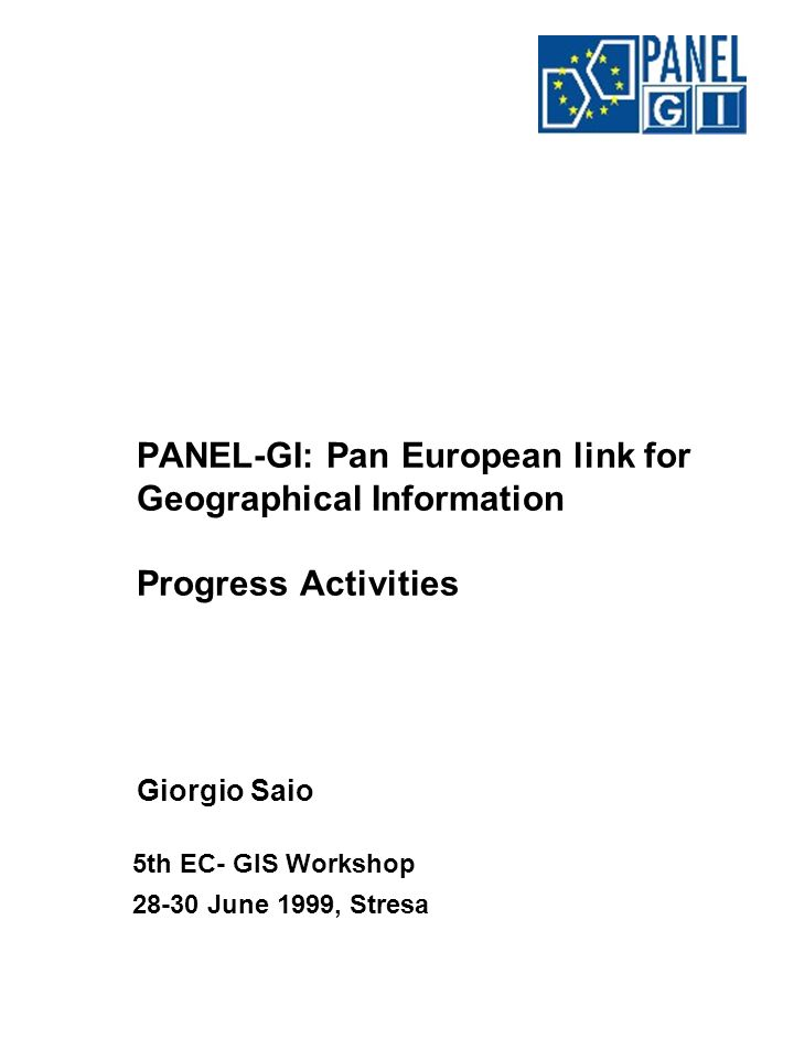 PANEL-GI: Pan European link for Geographical Information Progress Activities Giorgio Saio 5th EC- GIS Workshop 28-30 June 1999, Stresa