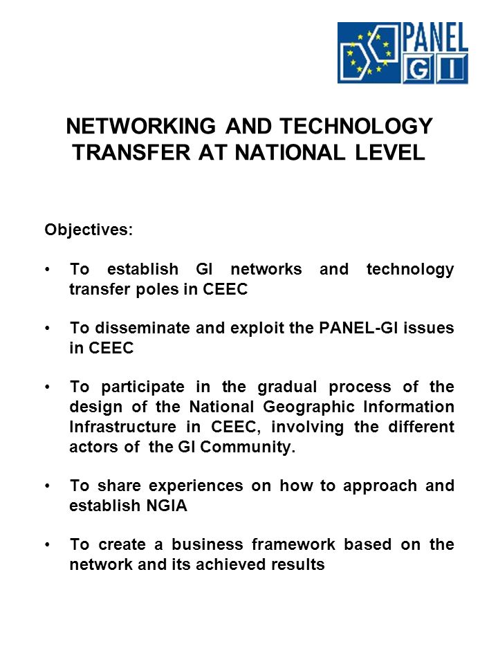 NETWORKING AND TECHNOLOGY TRANSFER AT NATIONAL LEVEL Objectives: To establish GI networks and technology transfer poles in CEEC To disseminate and exploit the PANEL-GI issues in CEEC To participate in the gradual process of the design of the National Geographic Information Infrastructure in CEEC, involving the different actors of the GI Community.
