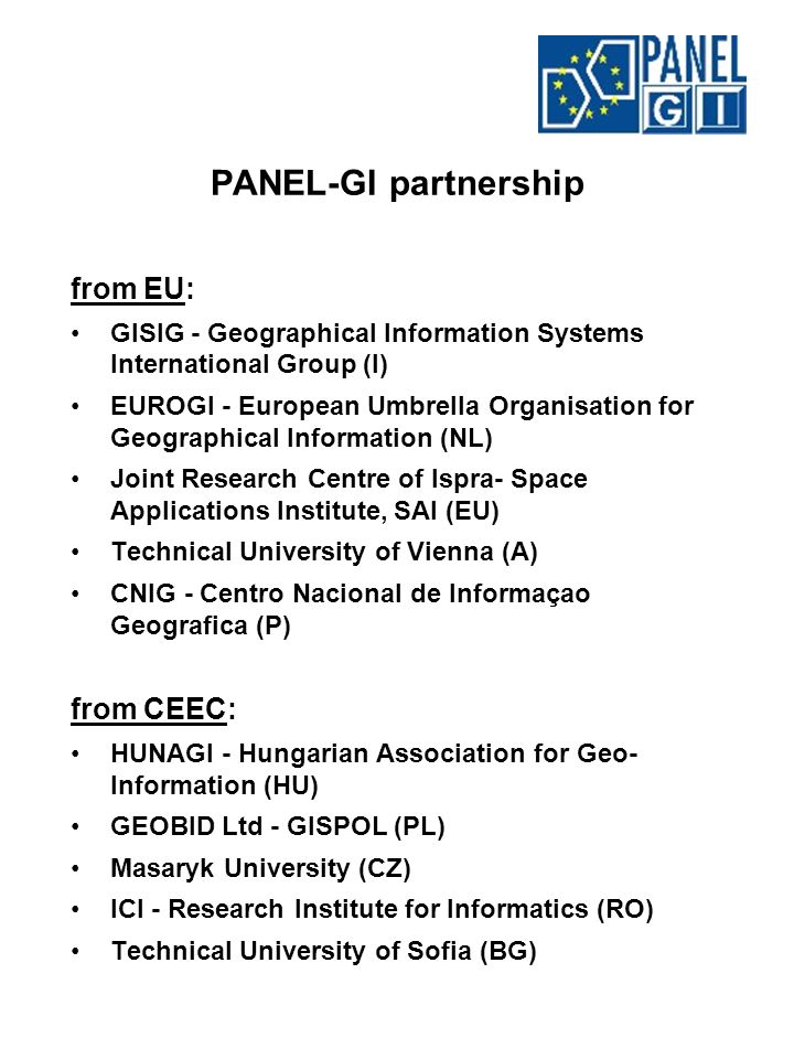 PANEL-GI partnership from EU: GISIG - Geographical Information Systems International Group (I) EUROGI - European Umbrella Organisation for Geographical Information (NL) Joint Research Centre of Ispra- Space Applications Institute, SAI (EU) Technical University of Vienna (A) CNIG - Centro Nacional de Informaçao Geografica (P) from CEEC: HUNAGI - Hungarian Association for Geo- Information (HU) GEOBID Ltd - GISPOL (PL) Masaryk University (CZ) ICI - Research Institute for Informatics (RO) Technical University of Sofia (BG)