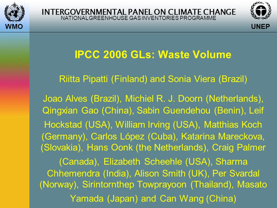 INTERGOVERNMENTAL PANEL ON CLIMATE CHANGE NATIONAL GREENHOUSE GAS INVENTORIES PROGRAMME WMO UNEP IPCC 2006 GLs: Waste Volume Riitta Pipatti (Finland) and Sonia Viera (Brazil) Joao Alves (Brazil), Michiel R.