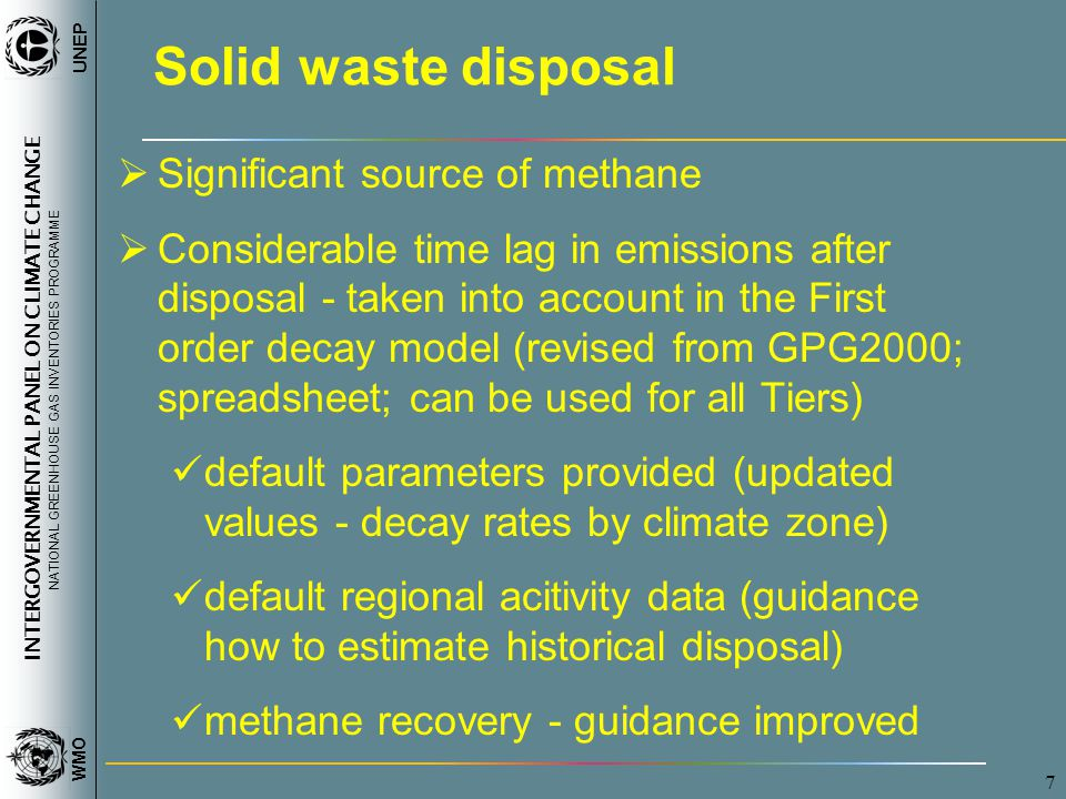 INTERGOVERNMENTAL PANEL ON CLIMATE CHANGE NATIONAL GREENHOUSE GAS INVENTORIES PROGRAMME WMO UNEP 7 Solid waste disposal Significant source of methane Considerable time lag in emissions after disposal - taken into account in the First order decay model (revised from GPG2000; spreadsheet; can be used for all Tiers) default parameters provided (updated values - decay rates by climate zone) default regional acitivity data (guidance how to estimate historical disposal) methane recovery - guidance improved