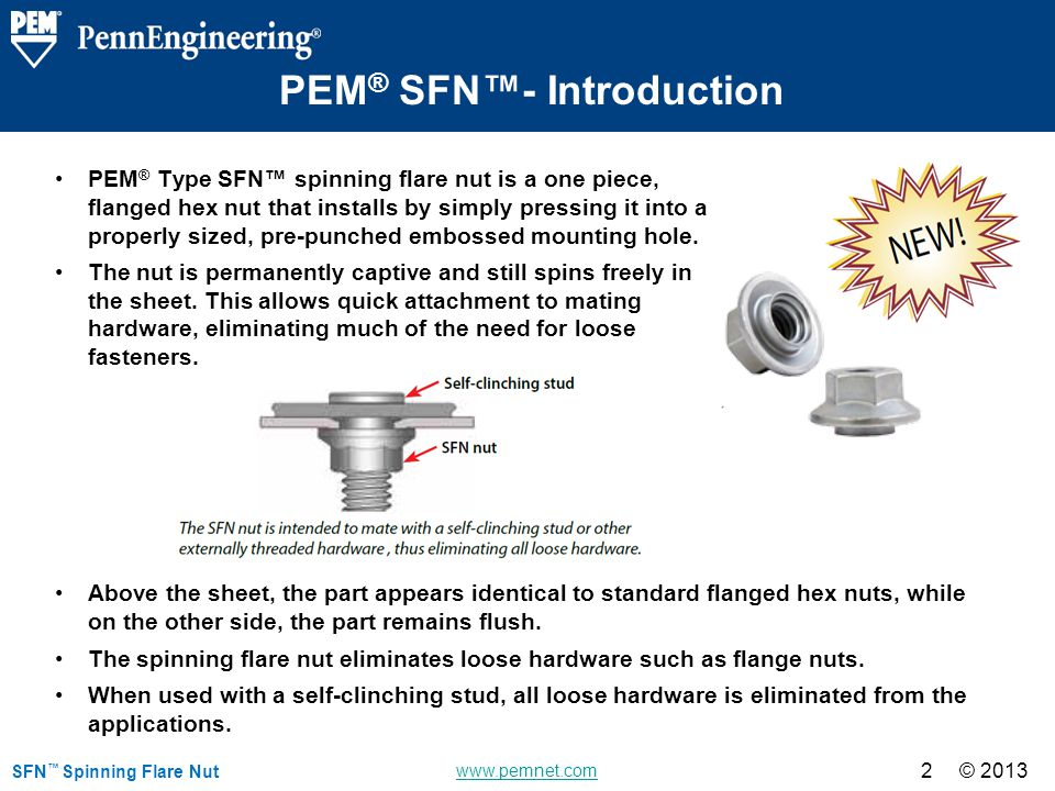 © 2013 www.pemnet.com © 2013 SFN Spinning Flare Nut 2 PEM ® Type SFN spinning flare nut is a one piece, flanged hex nut that installs by simply pressing it into a properly sized, pre-punched embossed mounting hole.