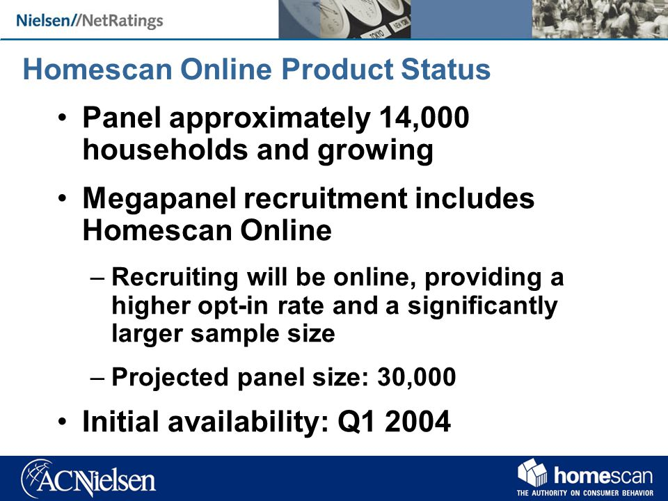 Homescan Online Product Status Panel approximately 14,000 households and growing Megapanel recruitment includes Homescan Online –Recruiting will be online, providing a higher opt-in rate and a significantly larger sample size –Projected panel size: 30,000 Initial availability: Q1 2004
