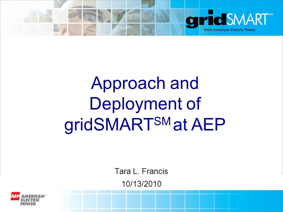 Tara L. Francis 10/13/2010 Approach and Deployment of gridSMART SM at AEP