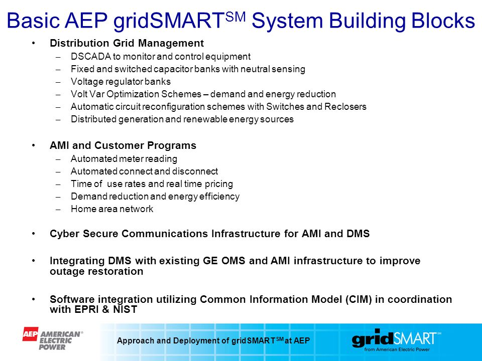 Approach and Deployment of gridSMART SM at AEP Basic AEP gridSMART SM System Building Blocks Distribution Grid Management – DSCADA to monitor and control equipment – Fixed and switched capacitor banks with neutral sensing – Voltage regulator banks – Volt Var Optimization Schemes – demand and energy reduction – Automatic circuit reconfiguration schemes with Switches and Reclosers – Distributed generation and renewable energy sources AMI and Customer Programs – Automated meter reading – Automated connect and disconnect – Time of use rates and real time pricing – Demand reduction and energy efficiency – Home area network Cyber Secure Communications Infrastructure for AMI and DMS Integrating DMS with existing GE OMS and AMI infrastructure to improve outage restoration Software integration utilizing Common Information Model (CIM) in coordination with EPRI & NIST