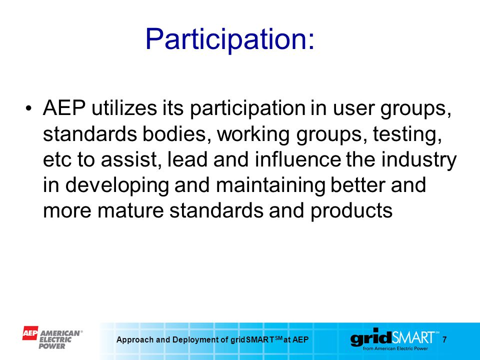 Approach and Deployment of gridSMART SM at AEP7 Participation: AEP utilizes its participation in user groups, standards bodies, working groups, testing, etc to assist, lead and influence the industry in developing and maintaining better and more mature standards and products