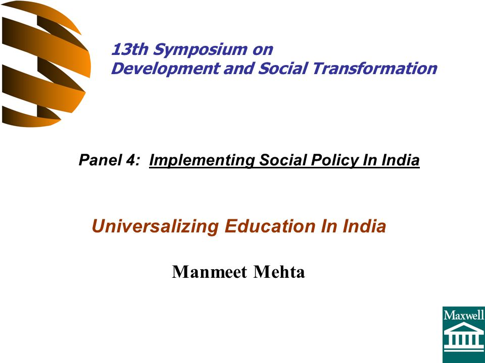 Universalizing Education In India Manmeet Mehta Panel 4: Implementing Social Policy In India 13th Symposium on Development and Social Transformation