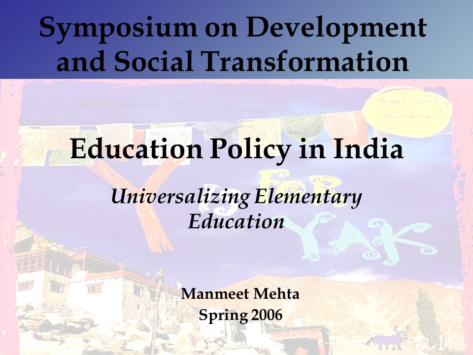 Education Policy in India Universalizing Elementary Education Symposium on Development and Social Transformation Manmeet Mehta Spring 2006