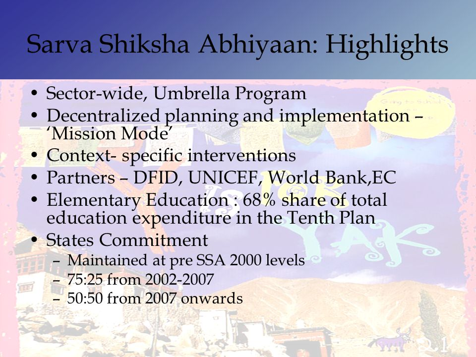 Sarva Shiksha Abhiyaan: Highlights Sector-wide, Umbrella Program Decentralized planning and implementation – Mission Mode Context- specific interventi
