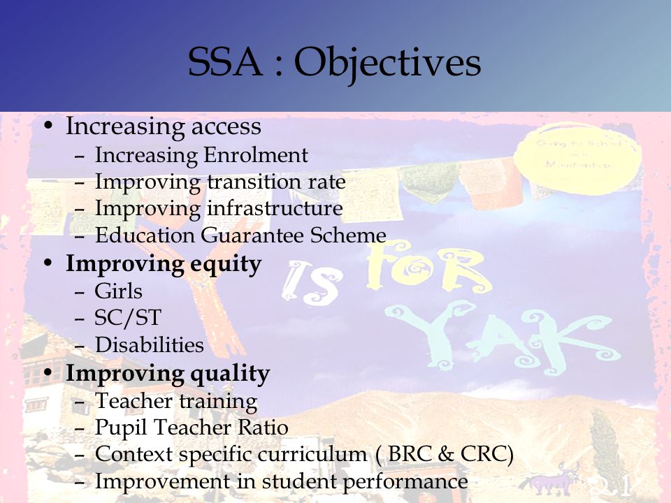 SSA : Objectives Increasing access –Increasing Enrolment –Improving transition rate –Improving infrastructure –Education Guarantee Scheme Improving eq