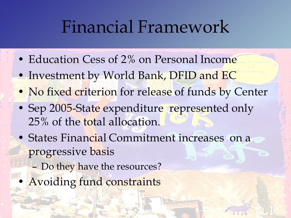Financial Framework Education Cess of 2% on Personal Income Investment by World Bank, DFID and EC No fixed criterion for release of funds by Center Se