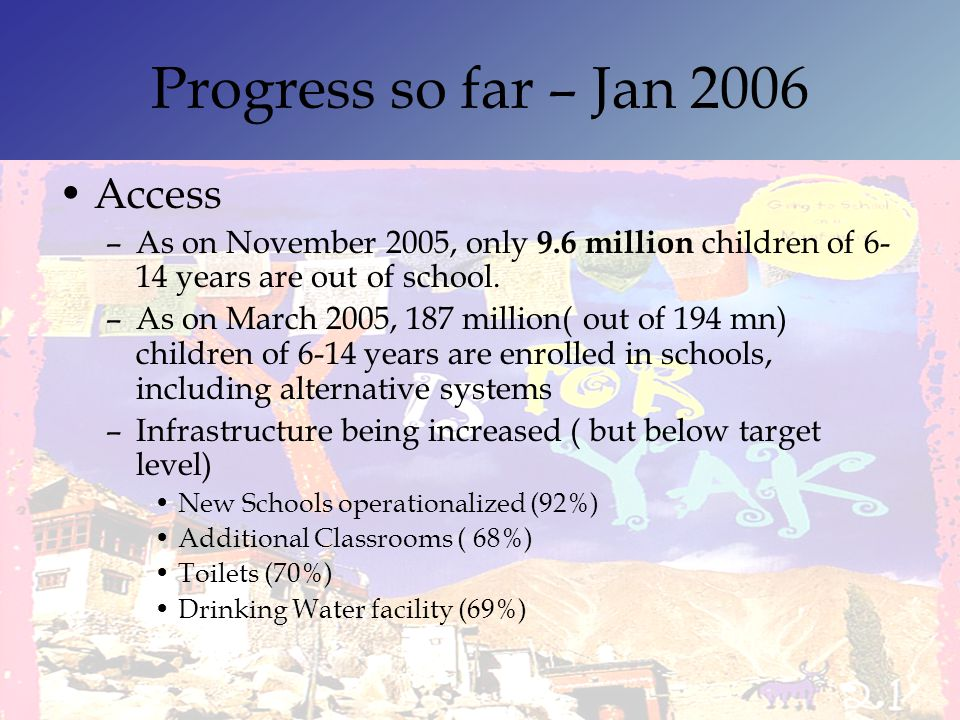 Progress so far – Jan 2006 Access –As on November 2005, only 9.6 million children of 6- 14 years are out of school. –As on March 2005, 187 million( ou